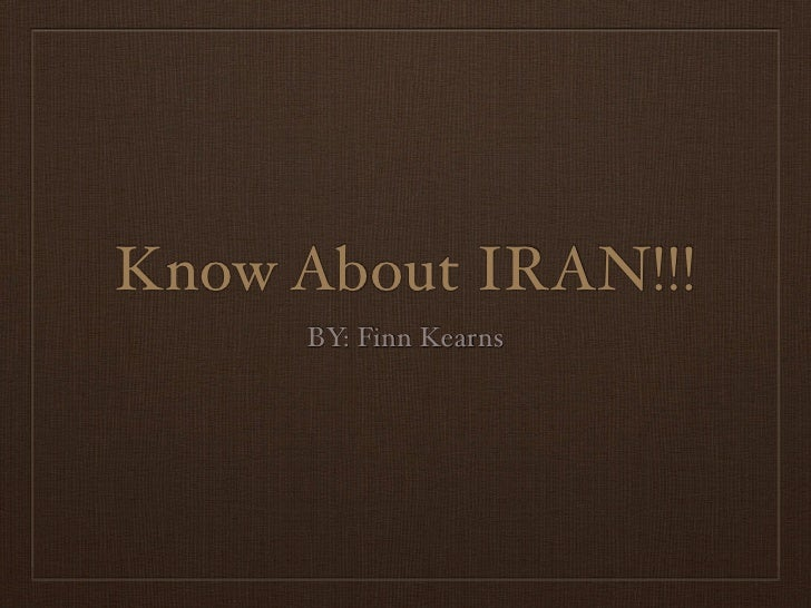 Know About IRAN!!!      BY: Finn Kearns