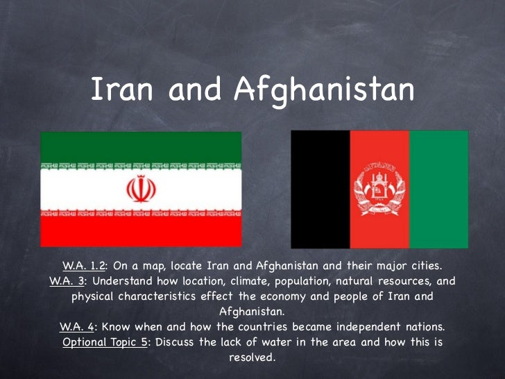 Iran and Afghanistan  W.A. 1.2: On a map, locate Iran and Afghanistan and their major cities.W.A. 3: Understand how locati...