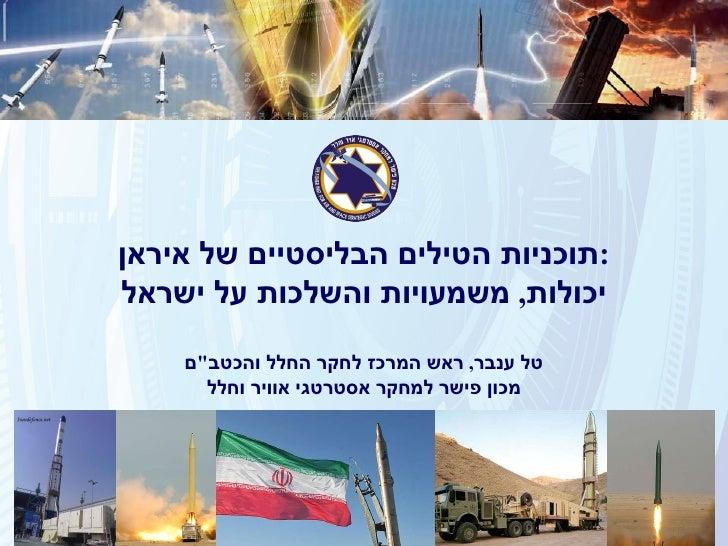 """תוכניות הטילים הבליסטיים של איראן : יכולות ,  משמעויות והשלכות על ישראל טל ענבר ,  ראש המרכז לחקר החלל והכטב """" ם מכון..."""