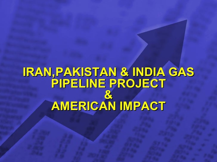 IRAN,PAKISTAN & INDIA GAS PIPELINE PROJECT & AMERICAN IMPACT