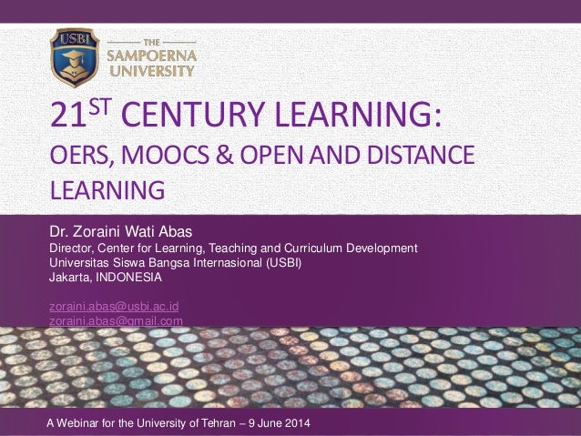 21ST CENTURY LEARNING: OERS, MOOCS & OPEN AND DISTANCE LEARNING Dr. Zoraini Wati Abas Director, Center for Learning, Teach...