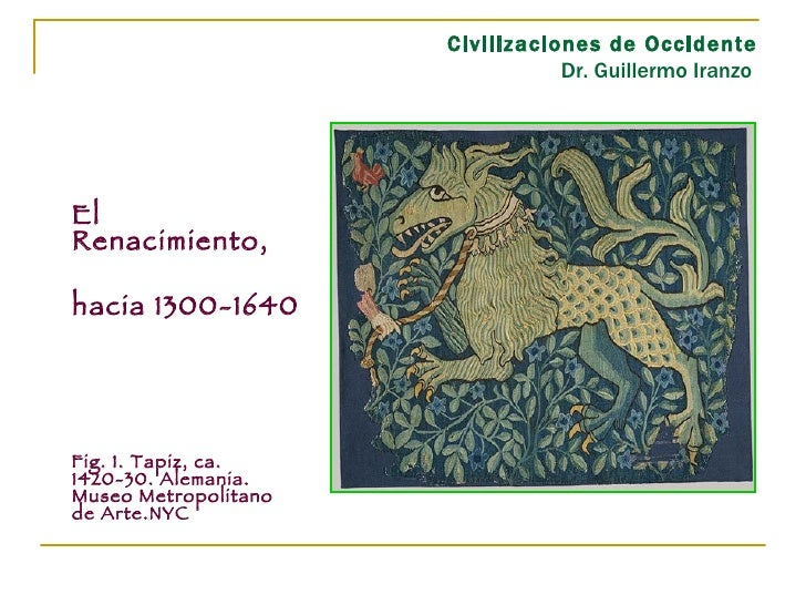Civilizaciones de Occidente Dr. Guillermo Iranzo  <ul><li>El Renacimiento, </li></ul><ul><li>hacia 1300-1640 </li></ul><ul...