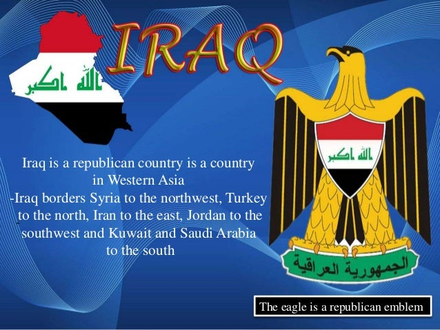 Iraq is a republican country is a country                in Western Asia-Iraq borders Syria to the northwest, Turkey -to t...