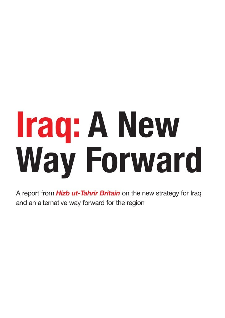 Iraq: A New Way Forward A report from Hizb ut-Tahrir Britain on the new strategy for Iraq and an alternative way forward f...