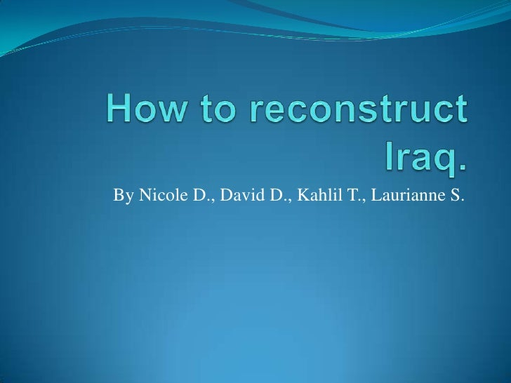 How to reconstruct Iraq.<br />By Nicole D., David D., Kahlil T., Laurianne S.<br />
