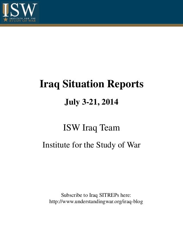 Iraq Situation Reports July 3-21, 2014 ISW Iraq Team Institute for the Study of War Subscribe to Iraq SITREPs here: http:/...