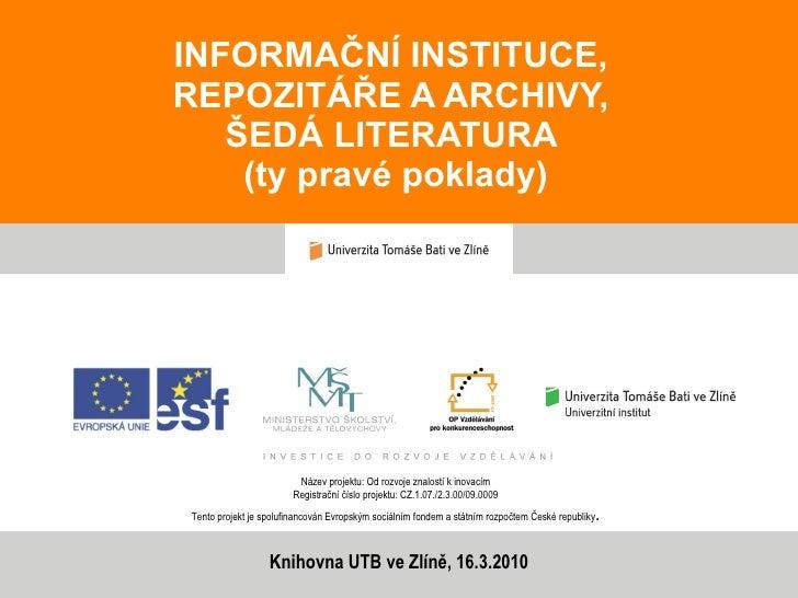 INFORMAČNÍ INSTITUCE,  REPOZITÁŘE A ARCHIVY,  ŠEDÁ LITERATURA  (ty pravé poklady) Název projektu: Od rozvoje znalostí k in...