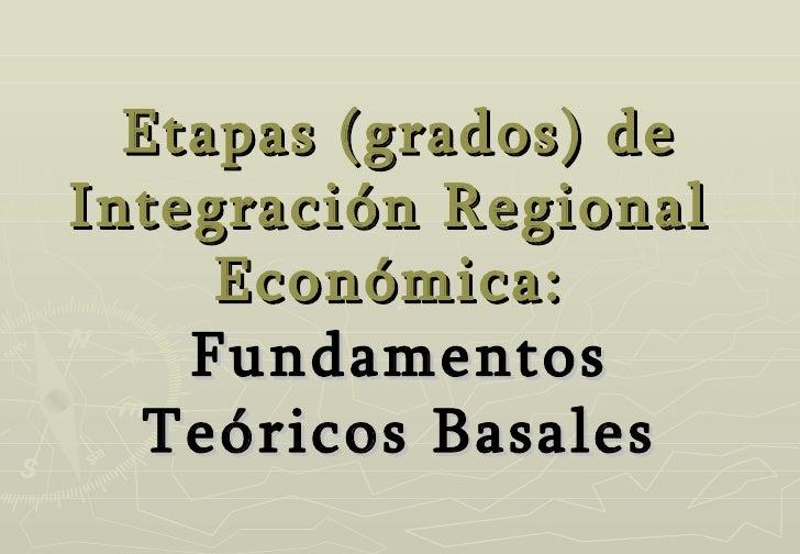 Etapas (grados)   de Integración Regional  Económica:  Fundamentos Teóricos Basales