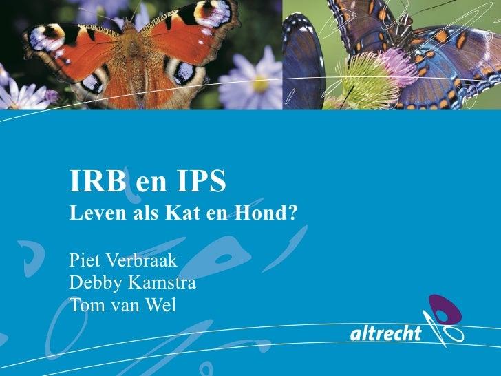 IRB en IPS Leven als Kat en Hond? Piet Verbraak Debby Kamstra Tom van Wel