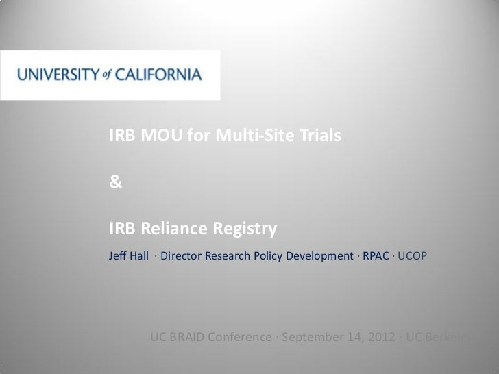 IRB MOU for Multi-Site Trials&IRB Reliance RegistryJeff Hall ∙ Director Research Policy Development ∙ RPAC ∙ UCOP        U...