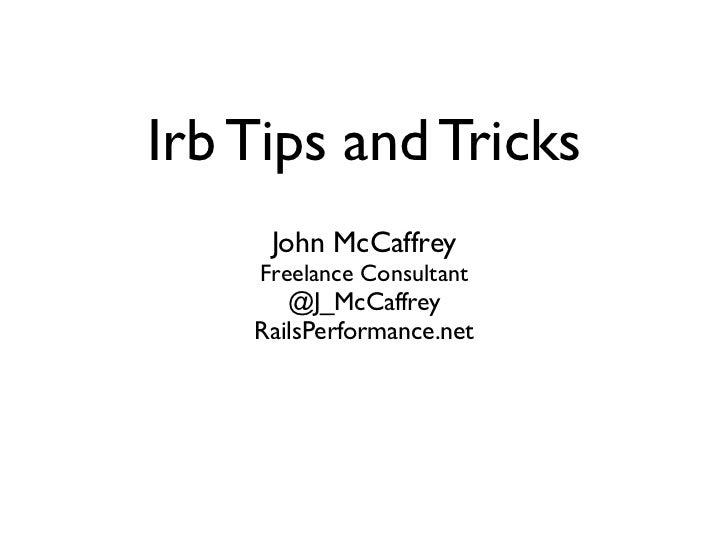 Irb Tips and Tricks     John McCaffrey    Freelance Consultant       @J_McCaffrey    RailsPerformance.net