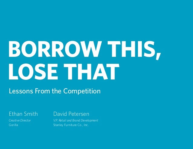 BORROW THIS, LOSE THAT Lessons From the Competition Ethan Smith Creative Director Gorilla David Petersen V.P. Retail and B...