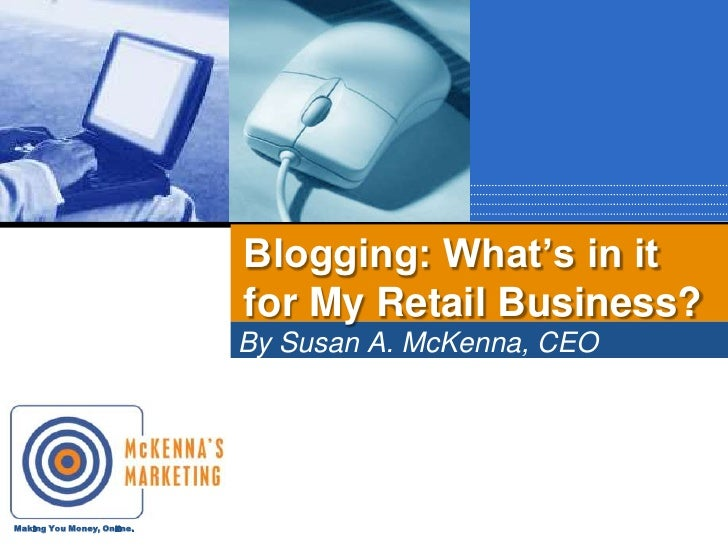 By Susan A. McKenna, CEO<br />McKenna's Marketing<br />Blogging: What's in it for My Retail Business?<br />