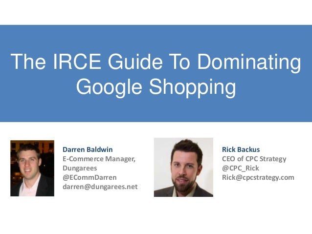 The IRCE Guide To DominatingGoogle ShoppingRick BackusCEO of CPC Strategy@CPC_RickRick@cpcstrategy.comDarren BaldwinE-Comm...