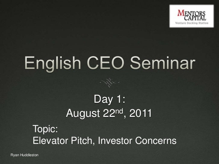 English CEO Seminar<br />Day 1: <br />August 22nd, 2011<br />Topic: <br />Elevator Pitch, Investor Concerns<br />Ryan Hudd...