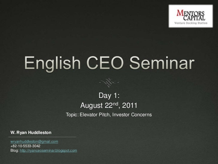 English CEO Seminar<br />Day 1: <br />August 22nd, 2011<br />Topic: Elevator Pitch, Investor Concerns<br />W. Ryan Huddles...