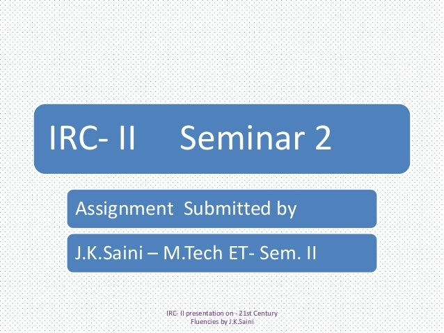 IRC- II  Seminar 2  Assignment Submitted by  J.K.Saini – M.Tech ET- Sem. II IRC- II presentation on - 21st Century Fluenci...