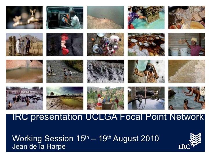IRC presentation UCLGA Focal Point Network   Working Session 15 th  – 19 th  August 2010 <ul><li>Jean de la Harpe </li></ul>