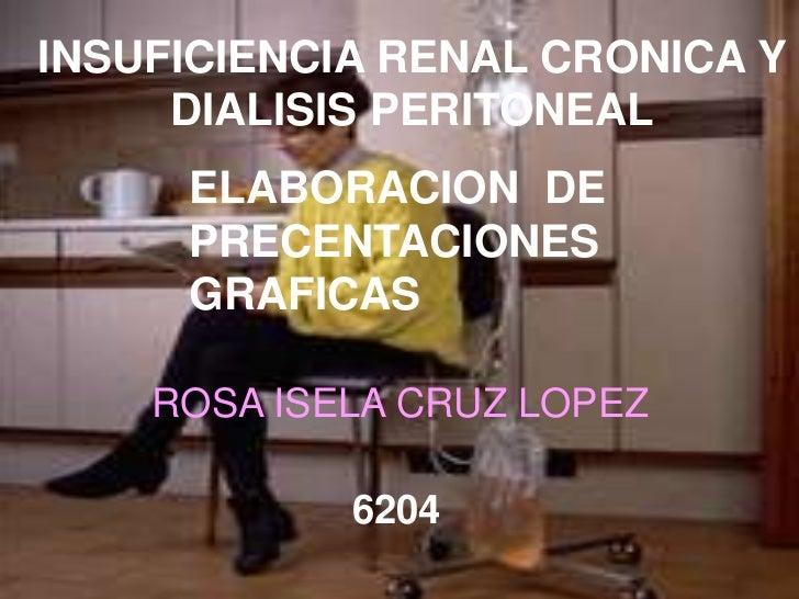 INSUFICIENCIA RENAL CRONICA Y DIALISIS PERITONEAL<br />ELABORACION  DE PRECENTACIONES GRAFICAS<br />ROSA ISELA CRUZ LOPEZ<...