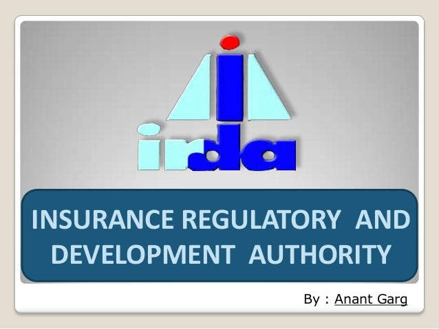 INSURANCE REGULATORY AND DEVELOPMENT AUTHORITY By : Anant Garg
