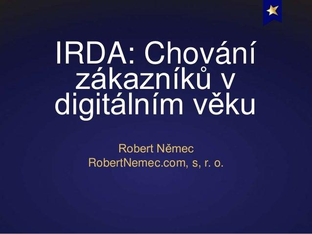 IRDA: Chování  zákazníků vdigitálním věku       Robert Němec  RobertNemec.com, s, r. o.