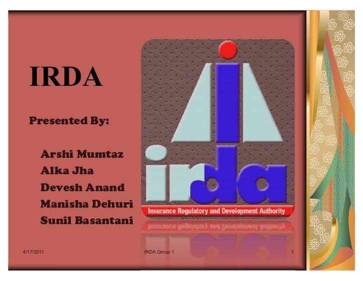 IRDA  Presented By:       Arshi Mumtaz       Alka Jha       Devesh Anand       Manisha Dehuri       Sunil Basantani4/17/20...