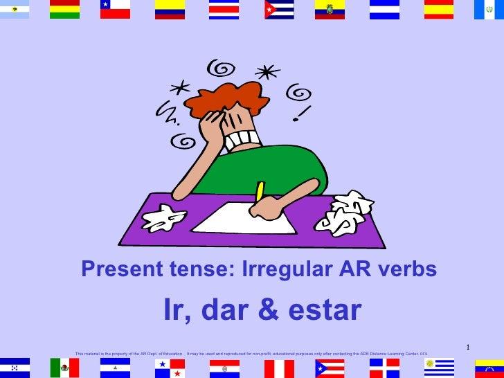 <ul><li>Present tense: Irregular AR verbs  </li></ul><ul><li>Ir, dar & estar </li></ul>This material is the property of th...