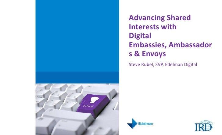 Advancing Shared Interests with Digital Embassies, Ambassadors & Envoys<br />Steve Rubel, SVP, Edelman Digital <br />