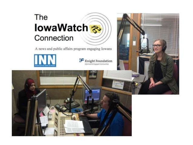 THE IOWAWATCH CONNECTION CONTENT PURPOSE • Involve a wider audience in IowaWatch news stories via a statewide radio progra...
