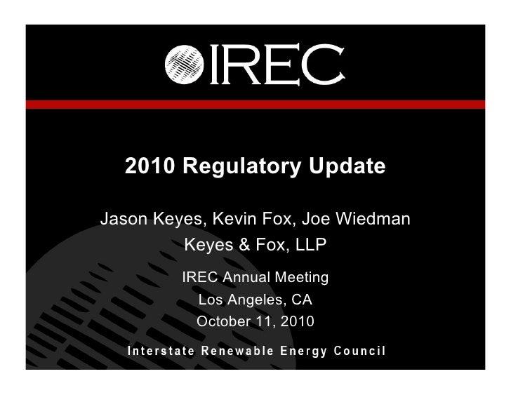 2010 Regulatory Update  Jason Keyes, Kevin Fox, Joe Wiedman          Keyes & Fox, LLP          IREC Annual Meeting        ...