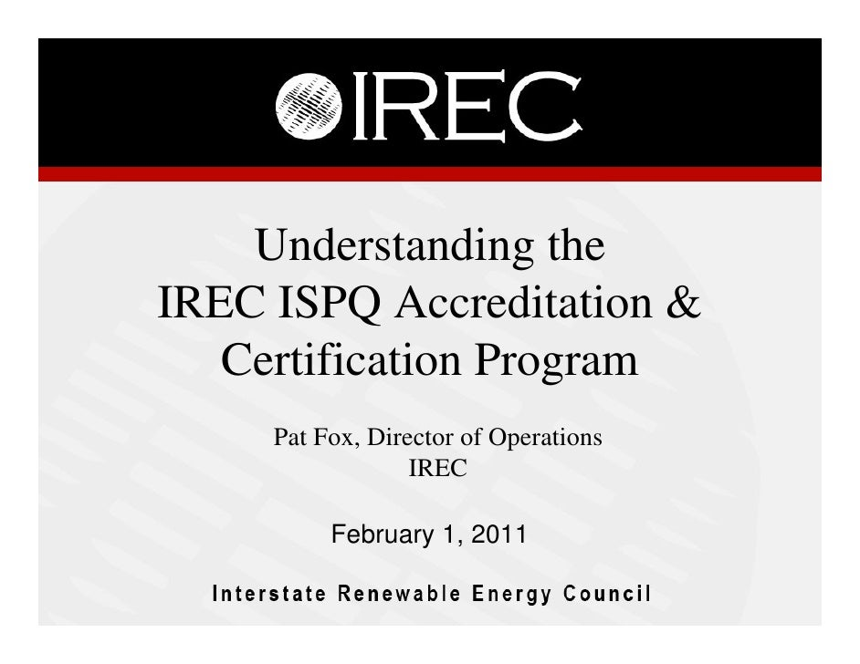 Understanding theIREC ISPQ Accreditation &   Certification Program     Pat Fox, Director of Operations                  IR...