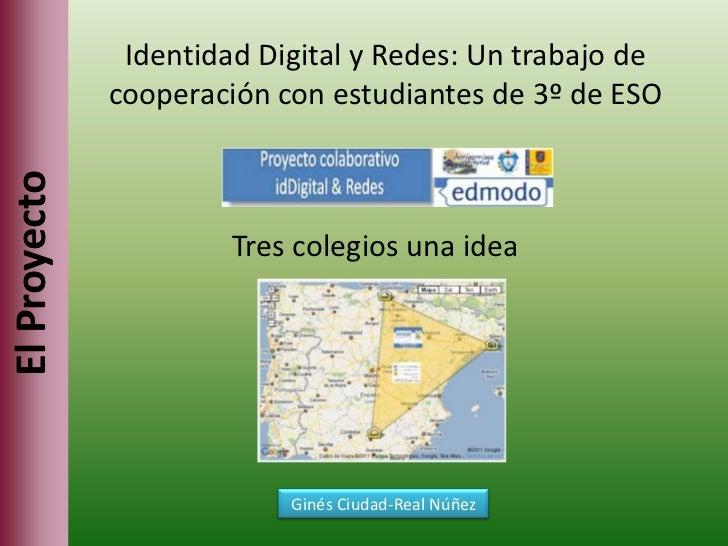 Identidad Digital y Redes: Un trabajo de cooperación con estudiantes de 3º de ESO<br />Tres colegios una idea<br />El Proy...