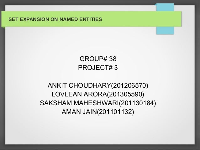 SET EXPANSION ON NAMED ENTITIES GROUP# 38 PROJECT# 3 ANKIT CHOUDHARY(201206570) LOVLEAN ARORA(201305590) SAKSHAM MAHESHWAR...