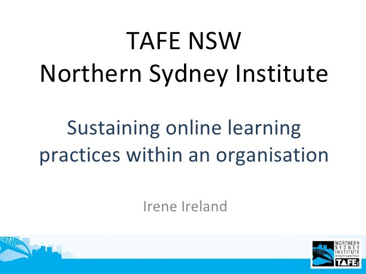 Sustaining online learning practices within an organisation Irene Ireland TAFE NSW Northern Sydney Institute