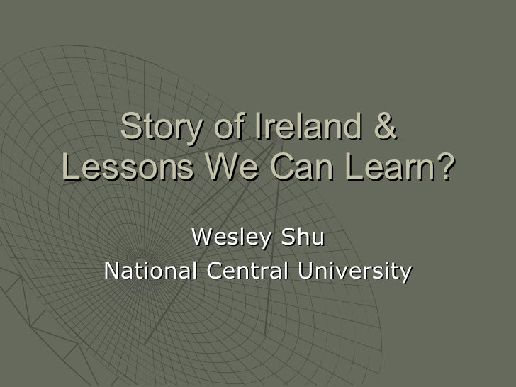 Story of Ireland & Lessons We Can Learn? Wesley Shu National Central University