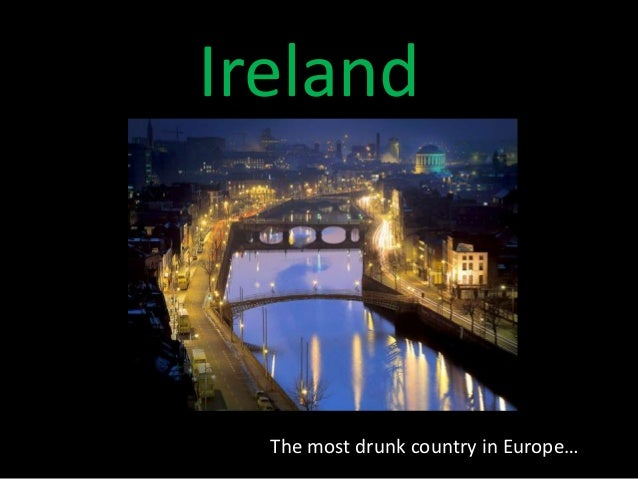 Ireland  The most drunk country in Europe…