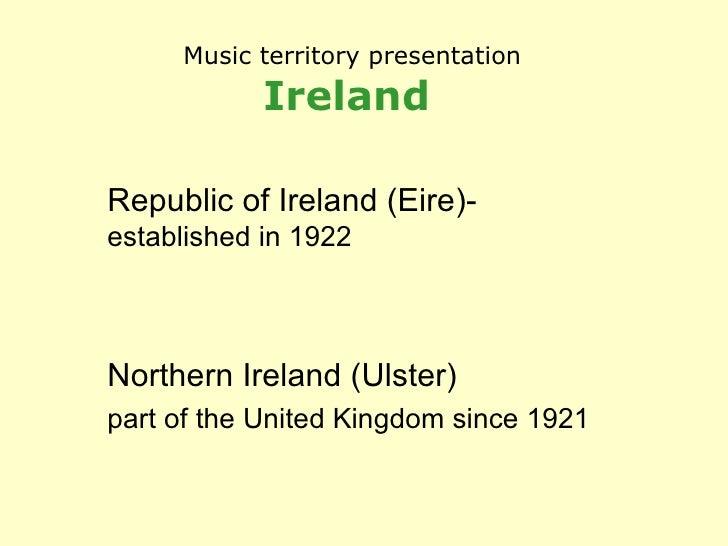 Music territory presentation Ireland   Republic of Ireland (Eire)-  established in 1922 Northern Ireland (Ulster) part of ...