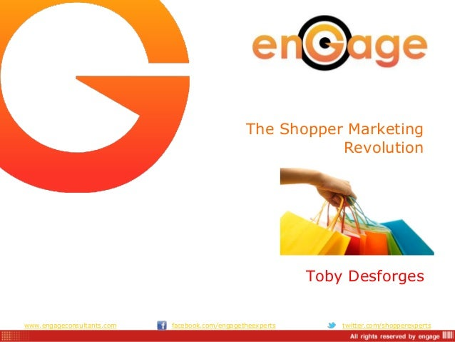 www.engageconsultants.com facebook.com/engagetheexperts twitter.com/shopperexperts The Shopper Marketing Revolution Toby D...