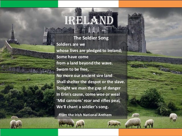 IRELAND The Soldier Song Soldiers are we whose lives are pledged to Ireland; Some have come from a land beyond the wave. S...