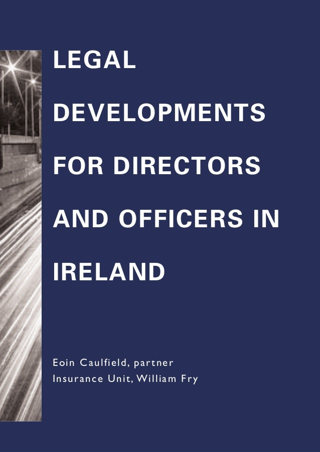 LEGAL DEVELOPMENTS FOR DIRECTORS AND OFFICERS IN IRELAND Eoin Caulfield, partner Insurance Unit, William Fry
