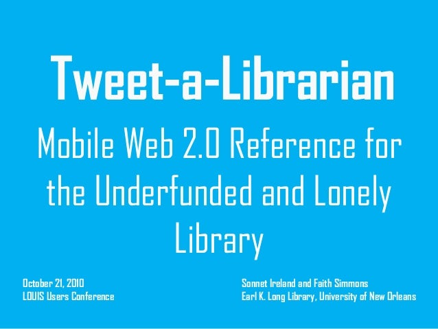 Tweet-a-Librarian Mobile Web 2.0 Reference for the Underfunded and Lonely Library October 21, 2010 LOUIS Users Conference ...
