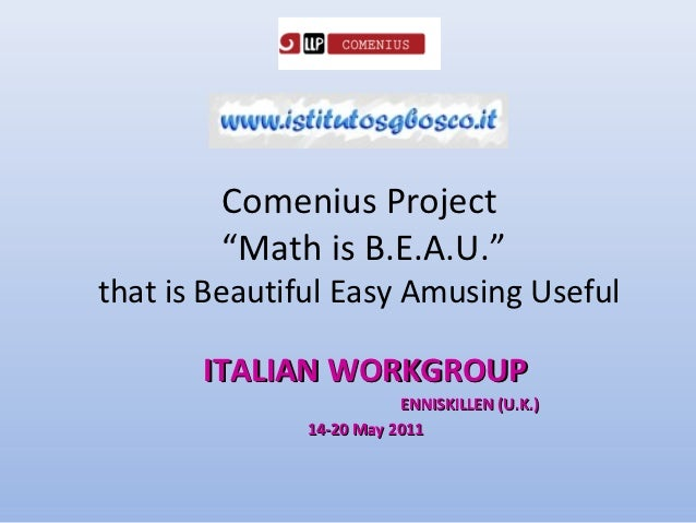 """Comenius Project        """"Math is B.E.A.U.""""that is Beautiful Easy Amusing Useful       ITALIAN WORKGROUP                   ..."""