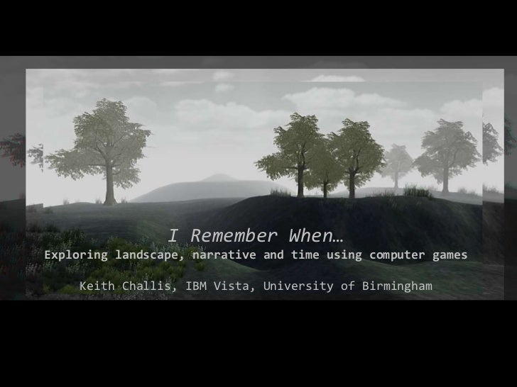 I Remember When… Exploring landscape, narrative and time using computer games Keith Challis, IBM Vista, University of Birm...