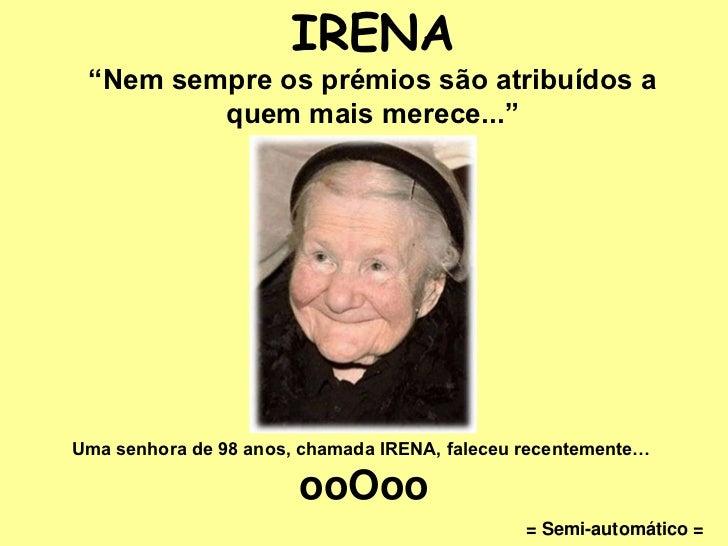 """IRENA """"Nem sempre os prémios são atribuídos a         quem mais merece...""""Uma senhora de 98 anos, chamada IRENA, faleceu r..."""