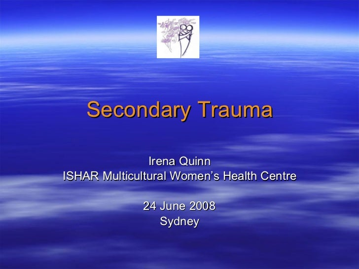 Secondary Trauma Irena Quinn ISHAR Multicultural Women's Health Centre 24 June 2008 Sydney