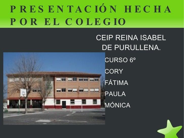 PRESENTACIÓN HECHA POR EL COLEGIO <ul><li>CEIP REINA ISABEL DE PURULLENA. </li><ul><li>CURSO 6º