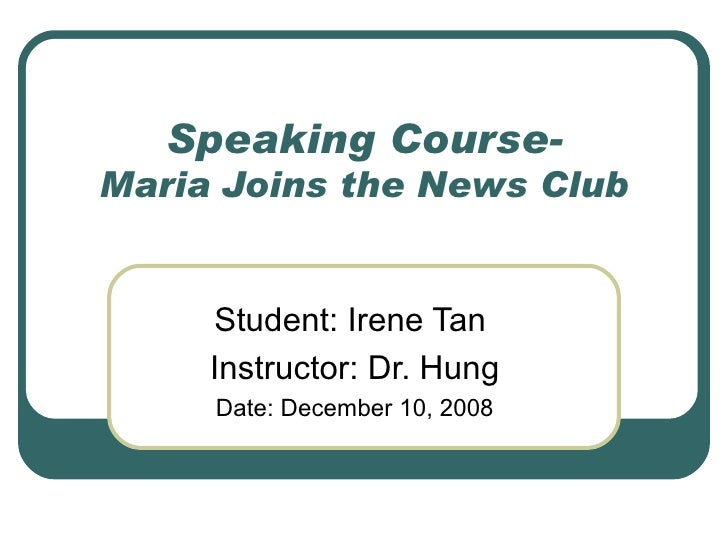 Speaking Course- Maria Joins the News Club Student: Irene Tan  Instructor: Dr. Hung Date: December 10, 2008