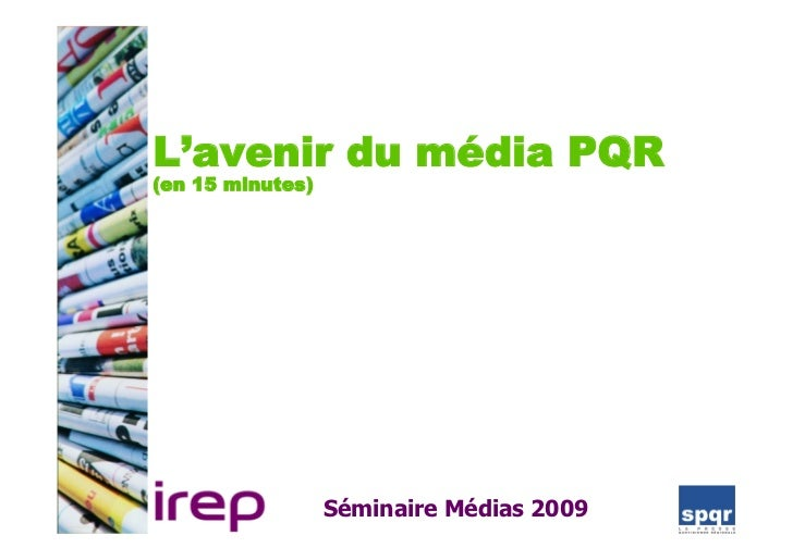 L'avenir du média PQR (en 15 minutes)                       Séminaire Médias 2009