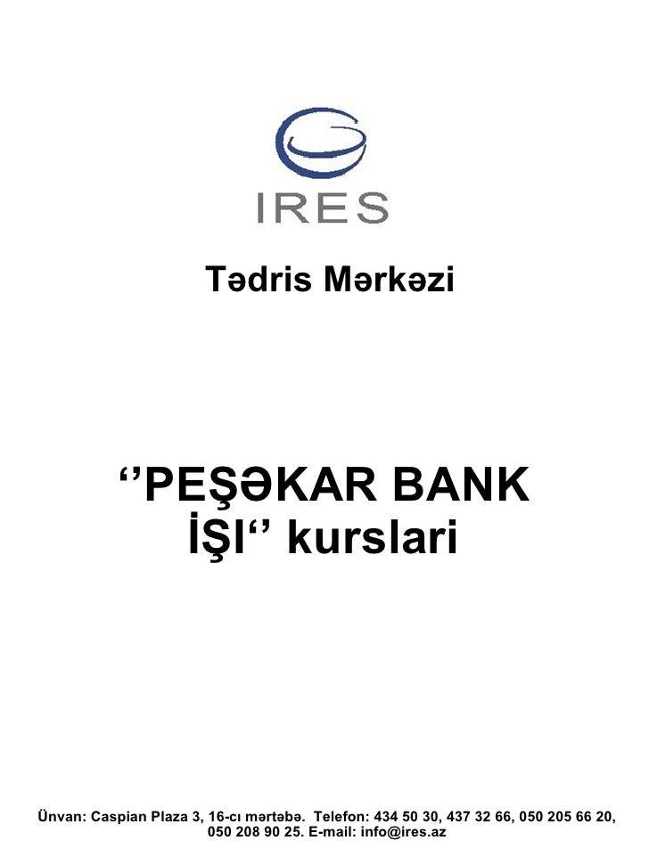 T ədris  M ərkəzi '' PEŞƏKAR BANK İŞI ''  kurslari Ünvan: Caspian Plaza 3, 16-cı mərtəbə .  Telefon : 434 50 30, 437 32 66...