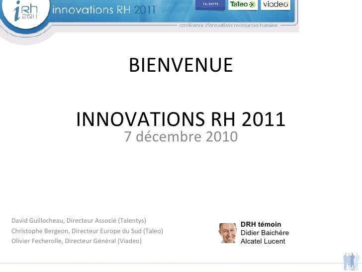 7 décembre 2010 BIENVENUE INNOVATIONS RH 2011 David Guillocheau, Directeur Associé (Talentys)  Christophe Bergeon, Directe...